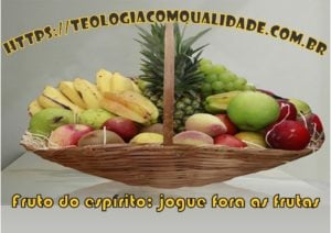 fruto do espírito: jogue fora as frutas ruins
